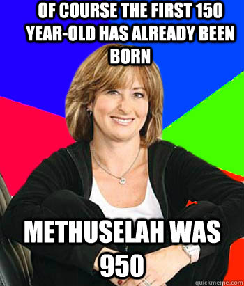 of course the first 150 year-old has already been born Methuselah was 950 - of course the first 150 year-old has already been born Methuselah was 950  Sheltering Suburban Mom