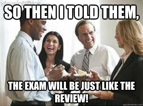 So then i told them, The exam will be just like the review!