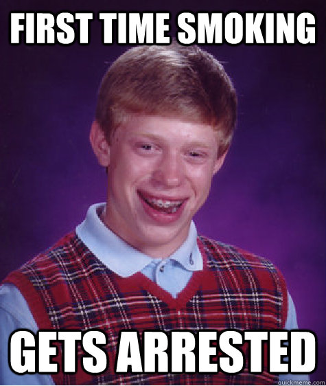 First time smoking Gets arrested  - First time smoking Gets arrested   Bad Luck Brian