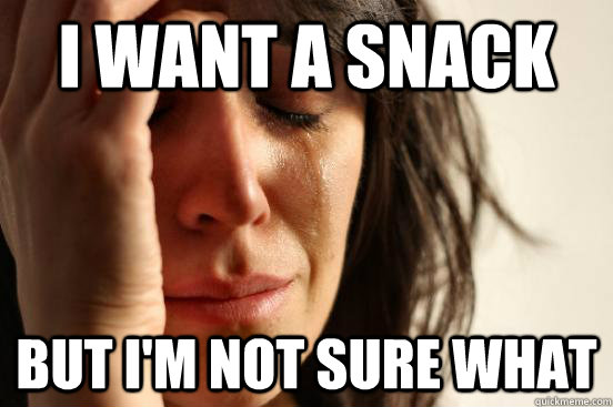 i want a snack but i'm not sure what - i want a snack but i'm not sure what  First World Problems