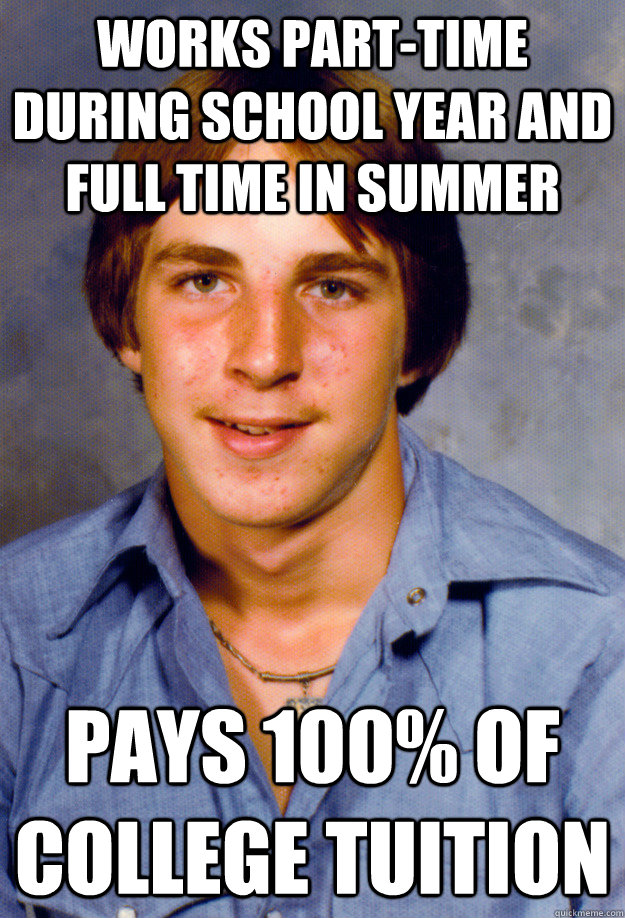 Works part-time during school year and full time in summer Pays 100% of college tuition - Works part-time during school year and full time in summer Pays 100% of college tuition  Old Economy Steven