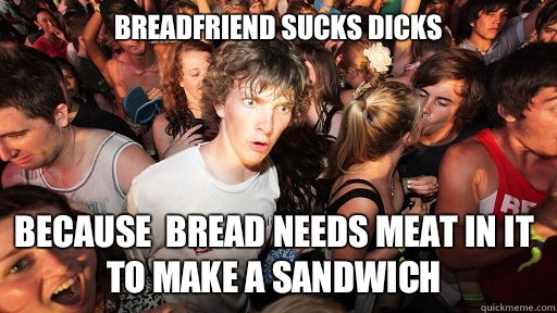 Breadfriend sucks dicks Because  bread needs meat in it to make a sandwich - Breadfriend sucks dicks Because  bread needs meat in it to make a sandwich  Sudden Clarity Clarence