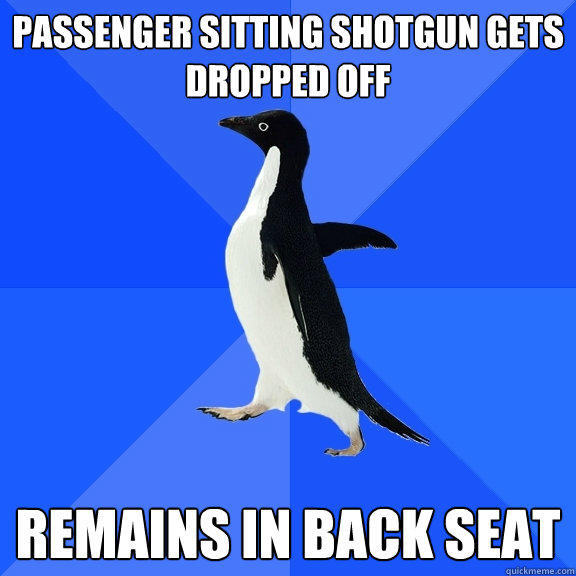 Passenger sitting shotgun gets dropped off Remains in back seat - Passenger sitting shotgun gets dropped off Remains in back seat  Socially Awkward Penguin
