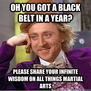 Oh you got a black belt in a year? Please share your infinite wisdom on all things martial arts - Oh you got a black belt in a year? Please share your infinite wisdom on all things martial arts  Condescending Wonka