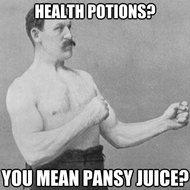 Health Potions? you mean pansy juice? - Health Potions? you mean pansy juice?  overly manly man
