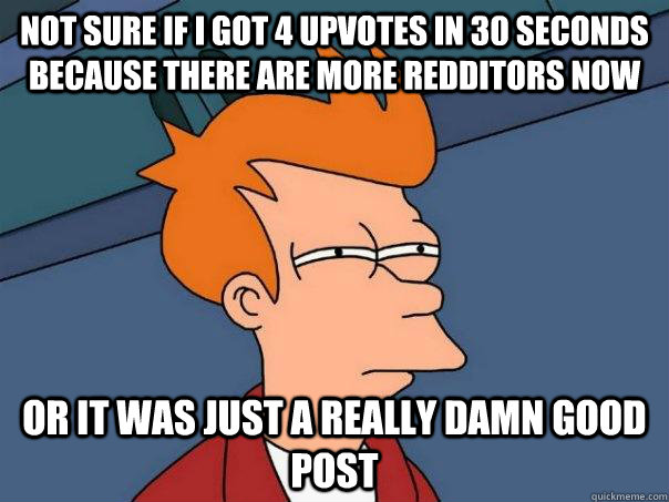 not sure if i got 4 upvotes in 30 seconds because there are more redditors now or it was just a really damn good post - not sure if i got 4 upvotes in 30 seconds because there are more redditors now or it was just a really damn good post  Futurama Fry