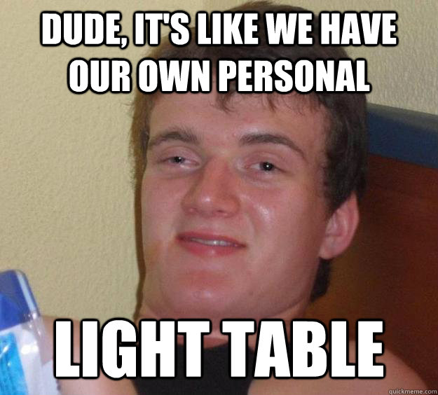 Dude, it's like we have our own personal Light Table - Dude, it's like we have our own personal Light Table  10 Guy