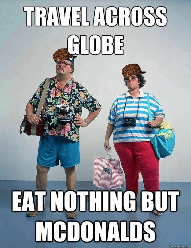 Travel across globe Eat nothing but mcdonalds