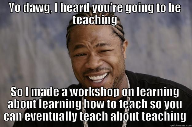 YO DAWG, I HEARD YOU'RE GOING TO BE TEACHING SO I MADE A WORKSHOP ON LEARNING ABOUT LEARNING HOW TO TEACH SO YOU CAN EVENTUALLY TEACH ABOUT TEACHING Xzibit meme