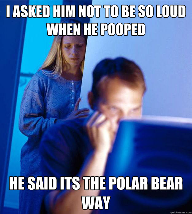 I asked him not to be so loud when he pooped he said its the polar bear way - I asked him not to be so loud when he pooped he said its the polar bear way  RedditorsWife