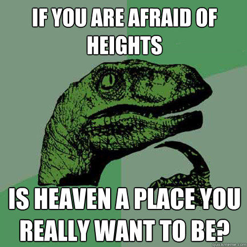 If you are afraid of heights Is Heaven a place you really want to be? - If you are afraid of heights Is Heaven a place you really want to be?  Philosoraptor