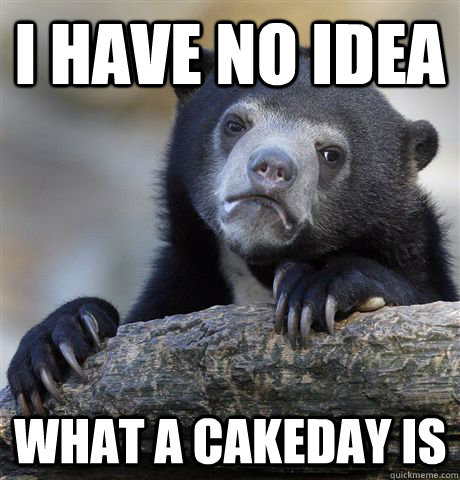 I have no idea what a cakeday is - I have no idea what a cakeday is  Confession Bear