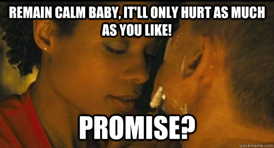 Remain calm baby, it'll only hurt as much as you like! promise?