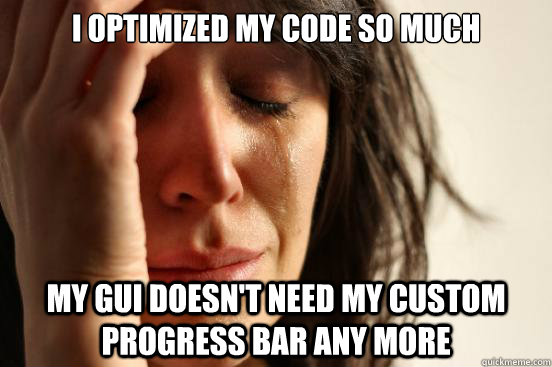 I optimized my code so much my GUI doesn't need my custom progress bar any more - I optimized my code so much my GUI doesn't need my custom progress bar any more  First World Problems