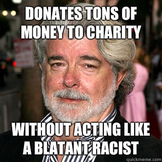 Donates tons of money to charity Without acting like a blatant racist