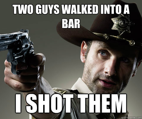 Two guys walked into a bar I shot them