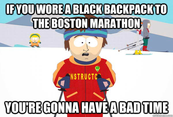 If you wore a black backpack to the boston marathon You're gonna have a bad time - If you wore a black backpack to the boston marathon You're gonna have a bad time  Super Cool Ski Instructor