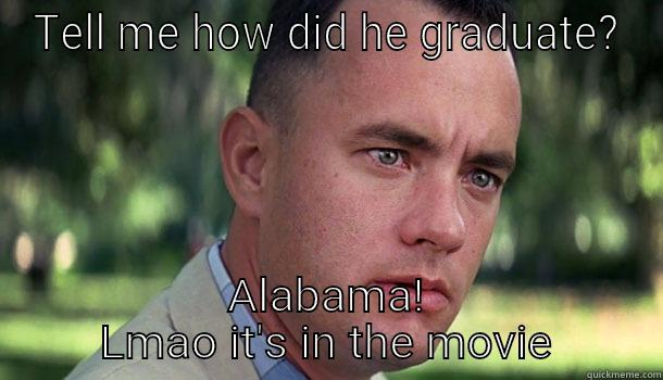 TELL ME HOW DID HE GRADUATE? ALABAMA! LMAO IT'S IN THE MOVIE Offensive Forrest Gump
