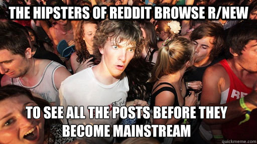 The hipsters of Reddit browse r/new to see all the posts before they become mainstream - The hipsters of Reddit browse r/new to see all the posts before they become mainstream  Sudden Clarity Clarence
