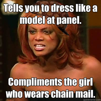 Tells you to dress like a model at panel. Compliments the girl who wears chain mail.  Scumbag Tyra