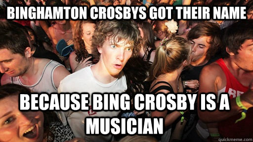 Binghamton Crosbys got their name  because Bing Crosby is a musician - Binghamton Crosbys got their name  because Bing Crosby is a musician  Sudden Clarity Clarence