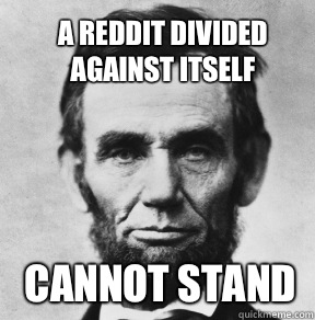 A Reddit divided against itself Cannot stand  - A Reddit divided against itself Cannot stand   Abraham Lincoln
