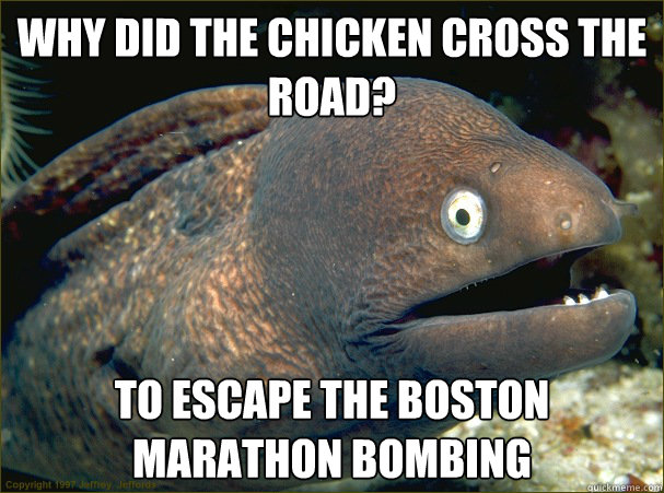 Why did the chicken cross the road? To escape the boston marathon bombing - Why did the chicken cross the road? To escape the boston marathon bombing  Bad Joke Eel
