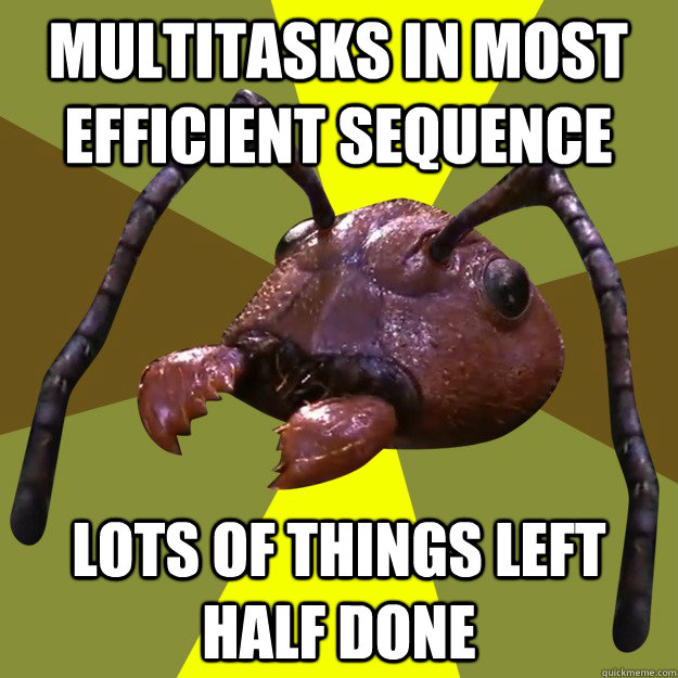 Multitasks in most efficient sequence lots of things left half done