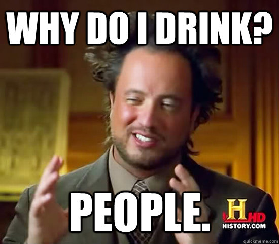 Why do I drink? People. - Why do I drink? People.  Ancient Aliens