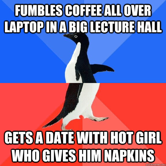 Fumbles coffee all over laptop in a big lecture hall Gets a date with hot girl who gives him napkins - Fumbles coffee all over laptop in a big lecture hall Gets a date with hot girl who gives him napkins  Socially Awkward Awesome Penguin