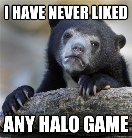 i have never liked any halo game - i have never liked any halo game  Confession Bear