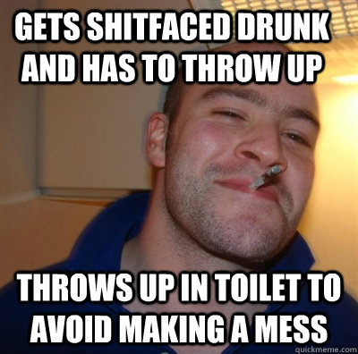 Gets shitfaced drunk and has to throw up Throws up in toilet to avoid making a mess