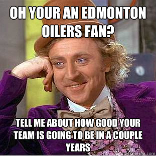 b1138a5cc0906d76e9e5f752277c2849b2144904fbb7b8766d5c163d0db7d97b oh your an edmonton oilers fan? tell me about how good your team