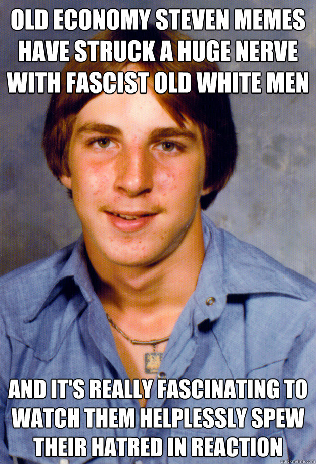 old economy steven memes have struck a huge nerve with fascist old white men and it's really fascinating to watch them helplessly spew their hatred in reaction - old economy steven memes have struck a huge nerve with fascist old white men and it's really fascinating to watch them helplessly spew their hatred in reaction  Old Economy Steven