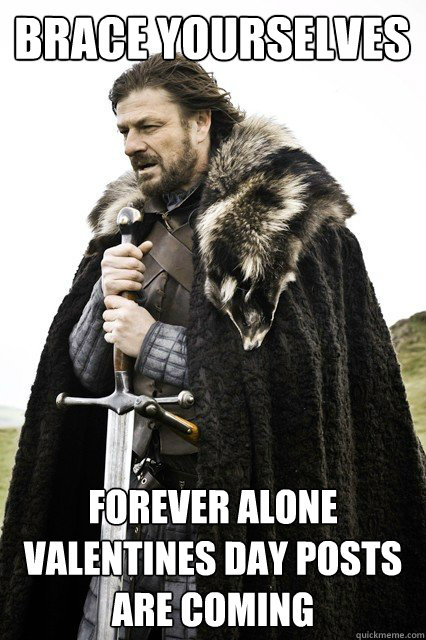 Brace yourselves Forever alone valentines day posts are coming
