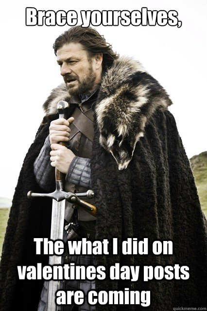 Brace yourselves, The what I did on valentines day posts are coming