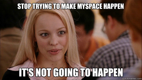 stop trying to make Myspace happen It's not going to happen