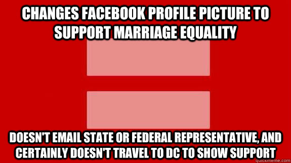 Changes Facebook profile picture to support marriage equality Doesn't email state or federal representative, and certainly doesn't travel to DC to show support - Changes Facebook profile picture to support marriage equality Doesn't email state or federal representative, and certainly doesn't travel to DC to show support  Misc