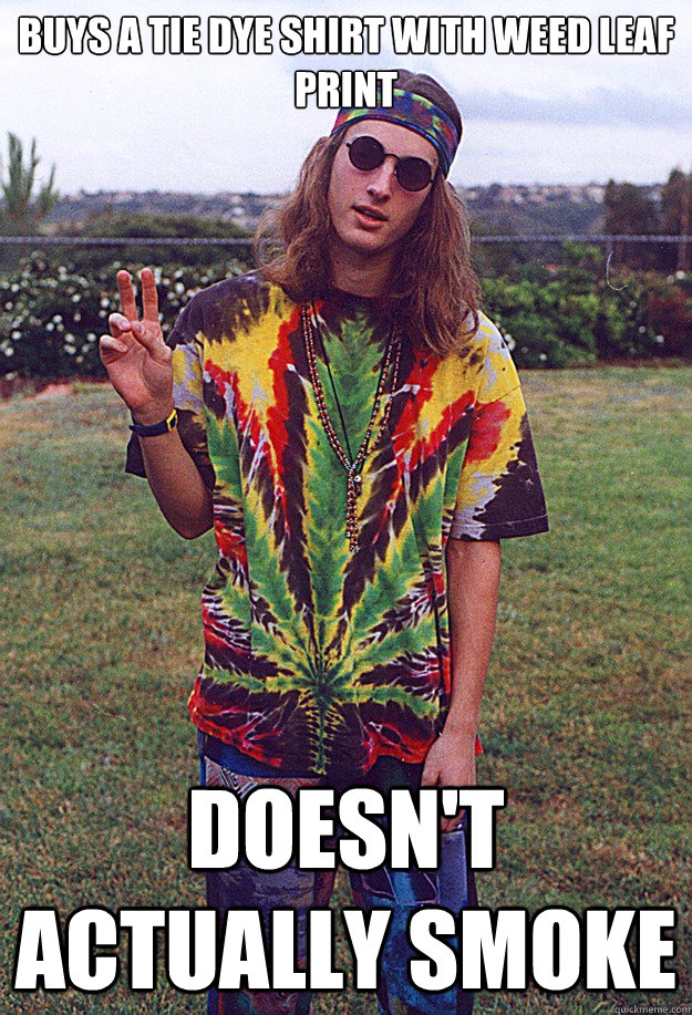 Buys a tie dye shirt with weed leaf print Doesn't actually smoke - Buys a tie dye shirt with weed leaf print Doesn't actually smoke  Freshman Hippie