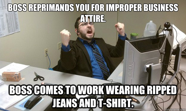boss reprimands you for improper business attire.   boss comes to work wearing ripped jeans and t-shirt.