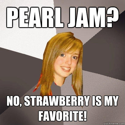 Pearl Jam? No, strawberry is my favorite! - Pearl Jam? No, strawberry is my favorite!  Musically Oblivious 8th Grader