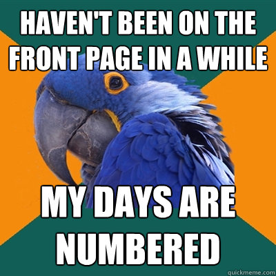 haven't been on the front page in a while my days are numbered - haven't been on the front page in a while my days are numbered  Paranoid Parrot
