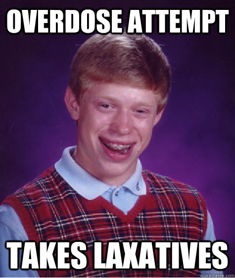 Overdose Attempt Takes Laxatives - Overdose Attempt Takes Laxatives  Bad Luck Brian