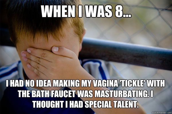 When I was 8... I had no idea making my vagina 'tickle' with the bath faucet was masturbating. I thought I had special talent.