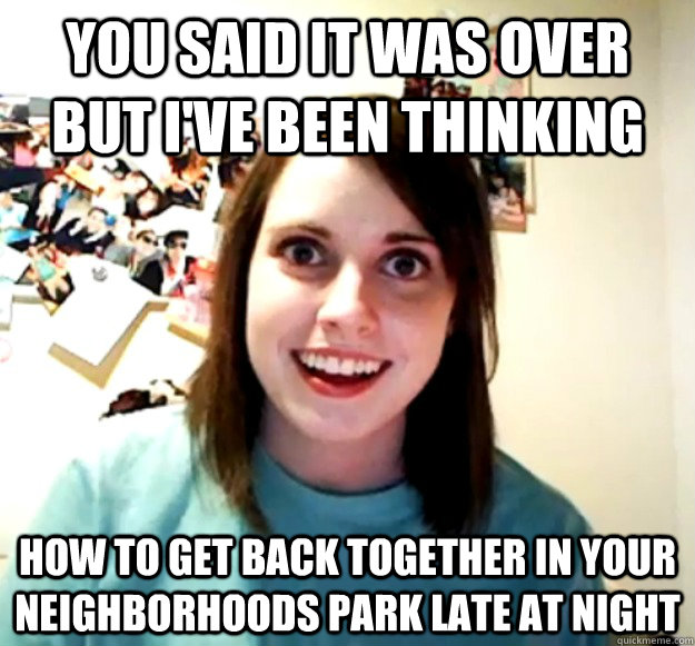 You said it was over but I've been thinking how to get back together in your neighborhoods park late at night   - You said it was over but I've been thinking how to get back together in your neighborhoods park late at night    Overly Attached Girlfriend