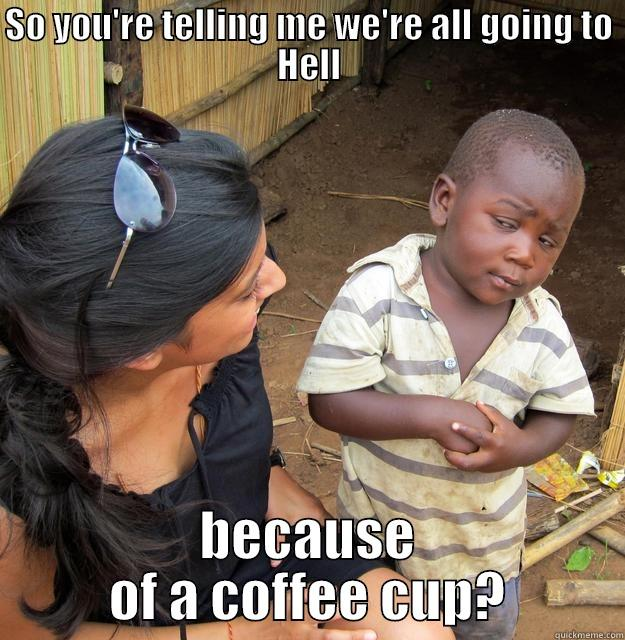 SO YOU'RE TELLING ME WE'RE ALL GOING TO HELL BECAUSE OF A COFFEE CUP? Skeptical Third World Child