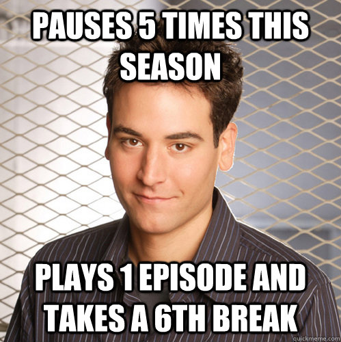 Pauses 5 times this season Plays 1 episode and takes a 6th break - Pauses 5 times this season Plays 1 episode and takes a 6th break  Scumbag Ted Mosby