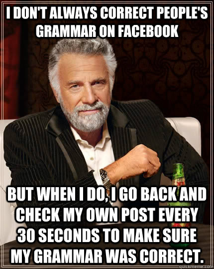 I don't always correct people's grammar on Facebook but when I do, I go back and check my own post every 30 seconds to make sure my grammar was correct. - I don't always correct people's grammar on Facebook but when I do, I go back and check my own post every 30 seconds to make sure my grammar was correct.  The Most Interesting Man In The World