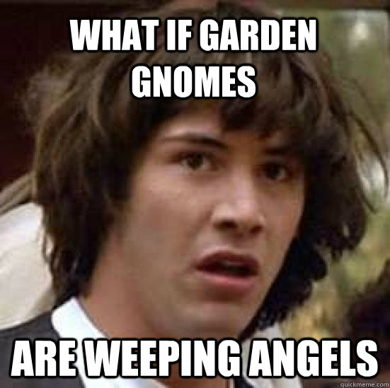 What if Garden gnomes are weeping angels - What if Garden gnomes are weeping angels  conspiracy keanu