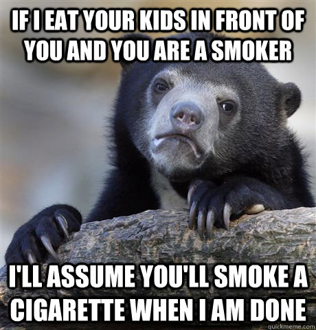 If I eat your kids in front of you and you are a smoker I'll assume you'll smoke a cigarette when I am done - If I eat your kids in front of you and you are a smoker I'll assume you'll smoke a cigarette when I am done  Confession Bear